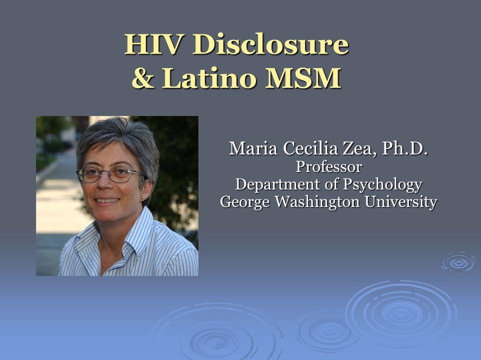 HIV Disclosure & Latino MSM Maria Cecilia Zea, Ph.D. Professor Department of Psychology George Washington University