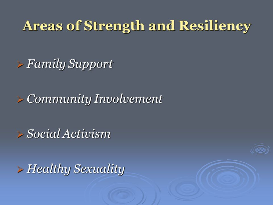Areas of Strength and Resiliency  Family Support  Community Involvement  Social Activism  Healthy Sexuality