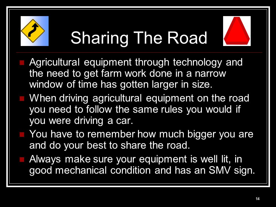 14 Sharing The Road Agricultural equipment through technology and the need to get farm work done in a narrow window of time has gotten larger in size.