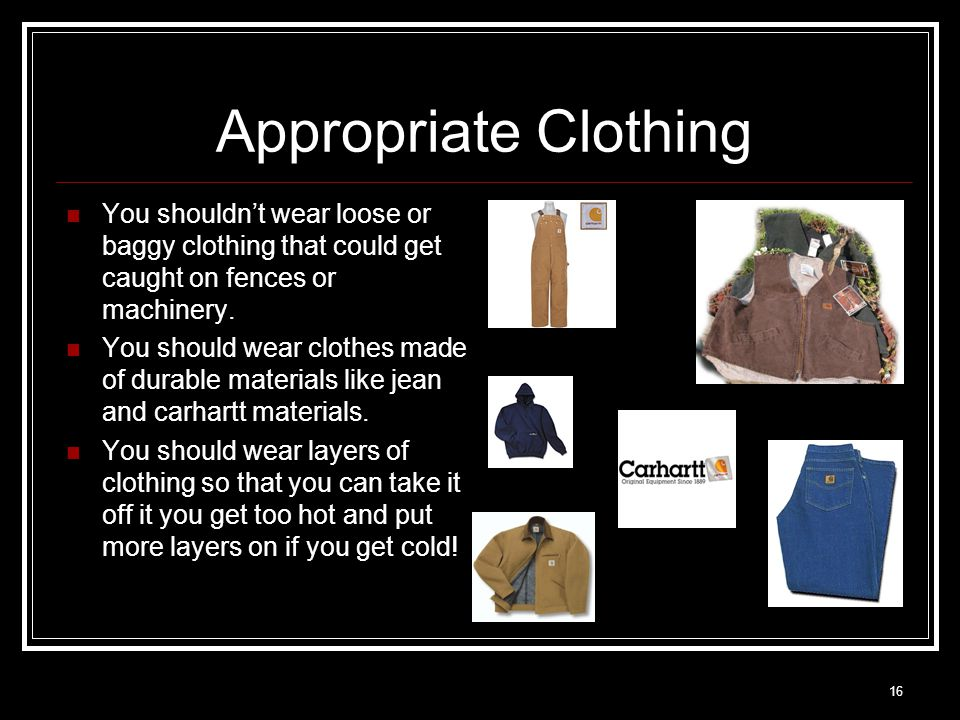 16 Appropriate Clothing You shouldn't wear loose or baggy clothing that could get caught on fences or machinery.