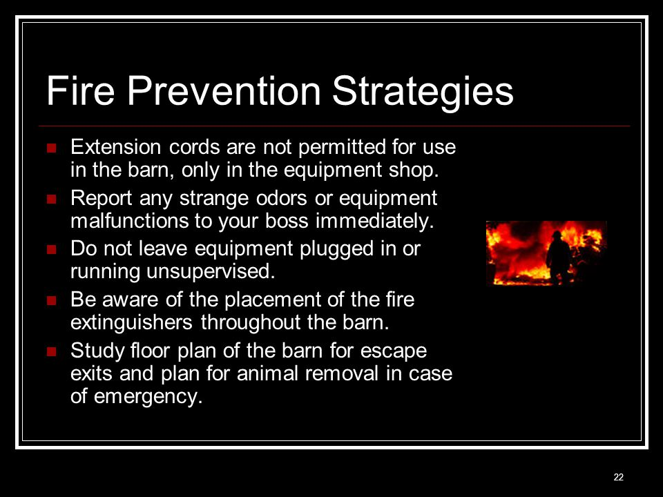 22 Fire Prevention Strategies Extension cords are not permitted for use in the barn, only in the equipment shop. Report any strange odors or equipment