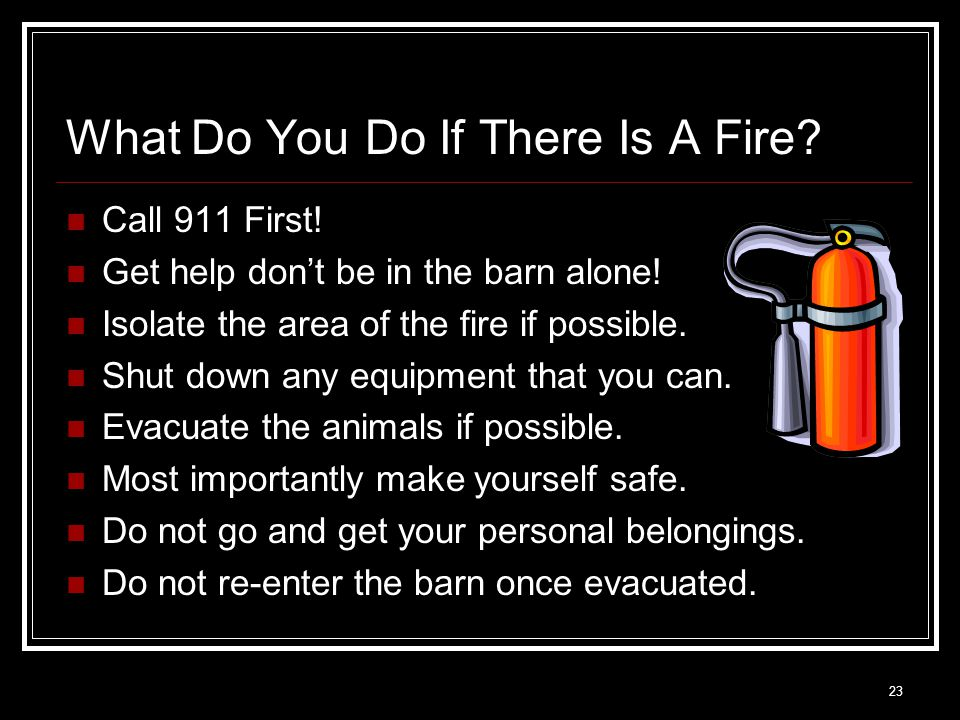 23 What Do You Do If There Is A Fire? Call 911 First! Get help don't be in the barn alone! Isolate the area of the fire if possible. Shut down any equ