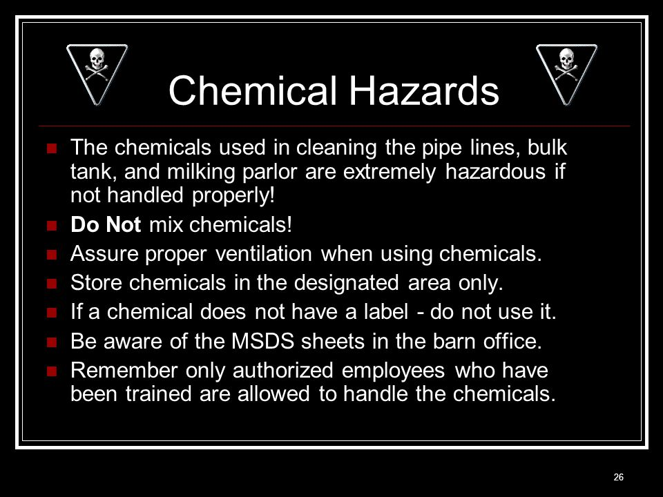 26 Chemical Hazards The chemicals used in cleaning the pipe lines, bulk tank, and milking parlor are extremely hazardous if not handled properly! Do N