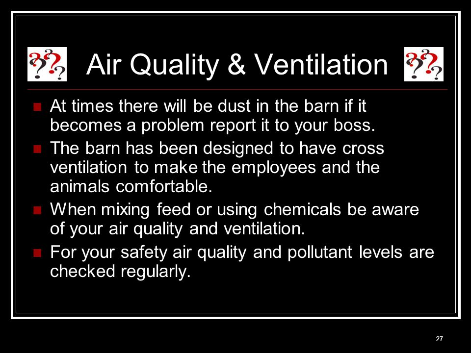 27 Air Quality & Ventilation At times there will be dust in the barn if it becomes a problem report it to your boss.