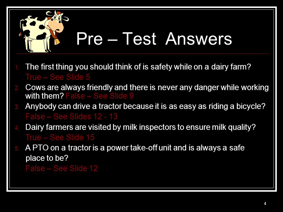 4 Pre – Test Answers 1. The first thing you should think of is safety while on a dairy farm? True – See Slide 5 2. Cows are always friendly and there