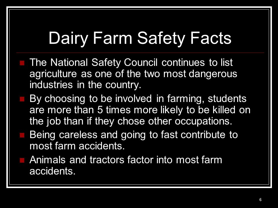 6 Dairy Farm Safety Facts The National Safety Council continues to list agriculture as one of the two most dangerous industries in the country. By cho