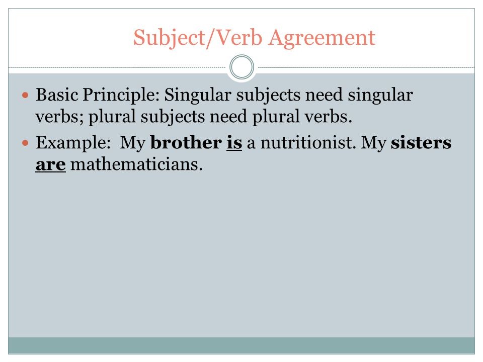 Subject/Verb Agreement Basic Principle: Singular subjects need singular verbs; plural subjects need plural verbs.