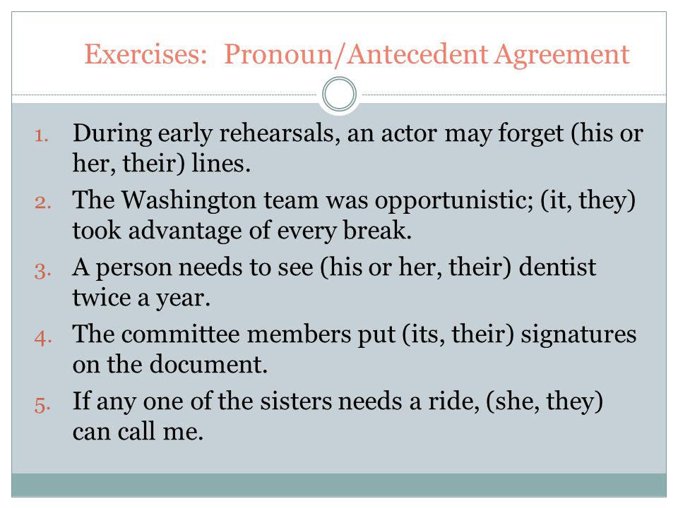 Exercises: Pronoun/Antecedent Agreement 1. During early rehearsals, an actor may forget (his or her, their) lines. 2. The Washington team was opportun