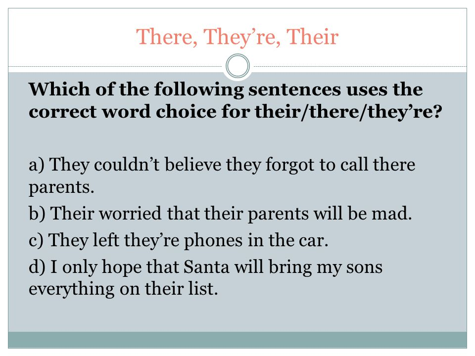 There, They're, Their Which of the following sentences uses the correct word choice for their/there/they're? a) They couldn't believe they forgot to c