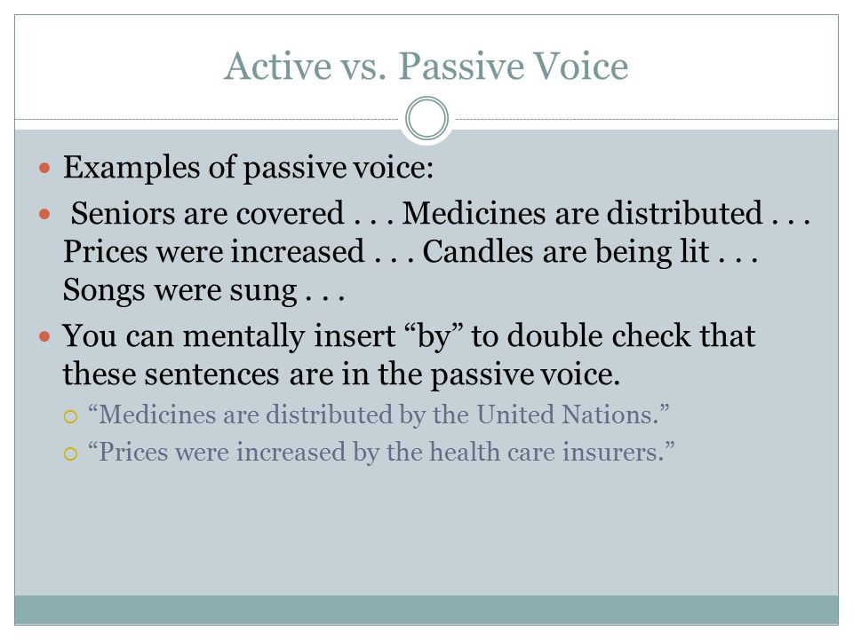 Active vs. Passive Voice Examples of passive voice: Seniors are covered... Medicines are distributed... Prices were increased... Candles are being lit