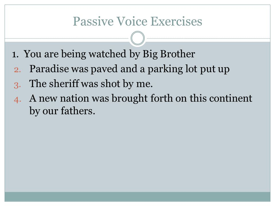 Passive Voice Exercises 1. You are being watched by Big Brother 2. Paradise was paved and a parking lot put up 3. The sheriff was shot by me. 4. A new