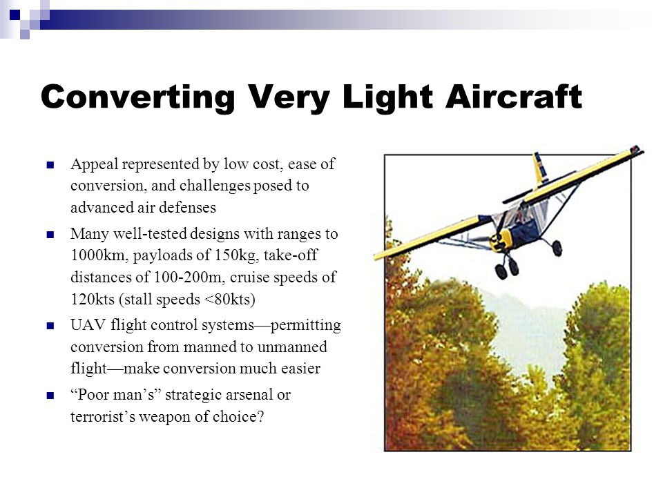 Converting Very Light Aircraft Appeal represented by low cost, ease of conversion, and challenges posed to advanced air defenses Many well-tested designs with ranges to 1000km, payloads of 150kg, take-off distances of 100-200m, cruise speeds of 120kts (stall speeds <80kts) UAV flight control systems—permitting conversion from manned to unmanned flight—make conversion much easier Poor man's strategic arsenal or terrorist's weapon of choice