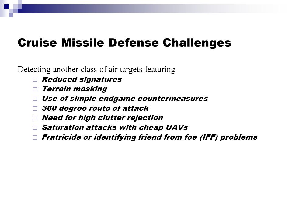 Cruise Missile Defense Challenges Detecting another class of air targets featuring  Reduced signatures  Terrain masking  Use of simple endgame countermeasures  360 degree route of attack  Need for high clutter rejection  Saturation attacks with cheap UAVs  Fratricide or identifying friend from foe (IFF) problems Detecting another class of air targets featuring  Reduced signatures  Terrain masking  Use of simple endgame countermeasures  360 degree route of attack  Need for high clutter rejection  Saturation attacks with cheap UAVs  Fratricide or identifying friend from foe (IFF) problems