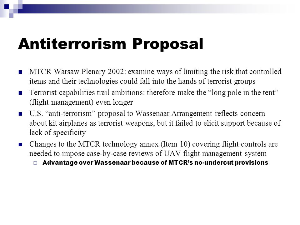 Antiterrorism Proposal MTCR Warsaw Plenary 2002: examine ways of limiting the risk that controlled items and their technologies could fall into the hands of terrorist groups Terrorist capabilities trail ambitions: therefore make the long pole in the tent (flight management) even longer U.S.
