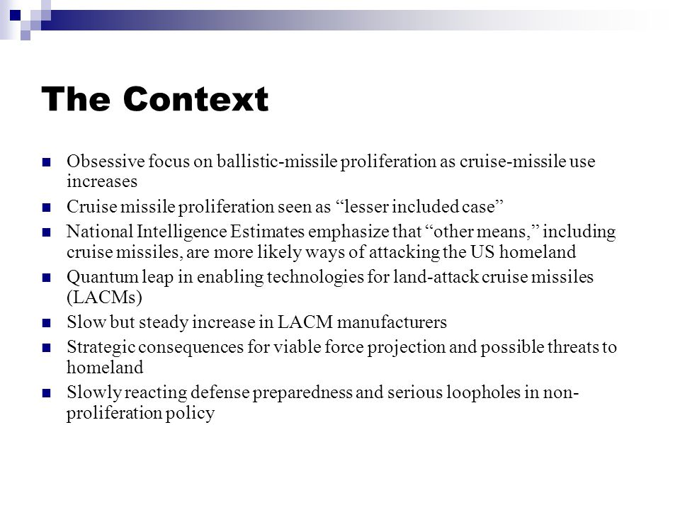 The Context Obsessive focus on ballistic-missile proliferation as cruise-missile use increases Cruise missile proliferation seen as lesser included case National Intelligence Estimates emphasize that other means, including cruise missiles, are more likely ways of attacking the US homeland Quantum leap in enabling technologies for land-attack cruise missiles (LACMs) Slow but steady increase in LACM manufacturers Strategic consequences for viable force projection and possible threats to homeland Slowly reacting defense preparedness and serious loopholes in non- proliferation policy