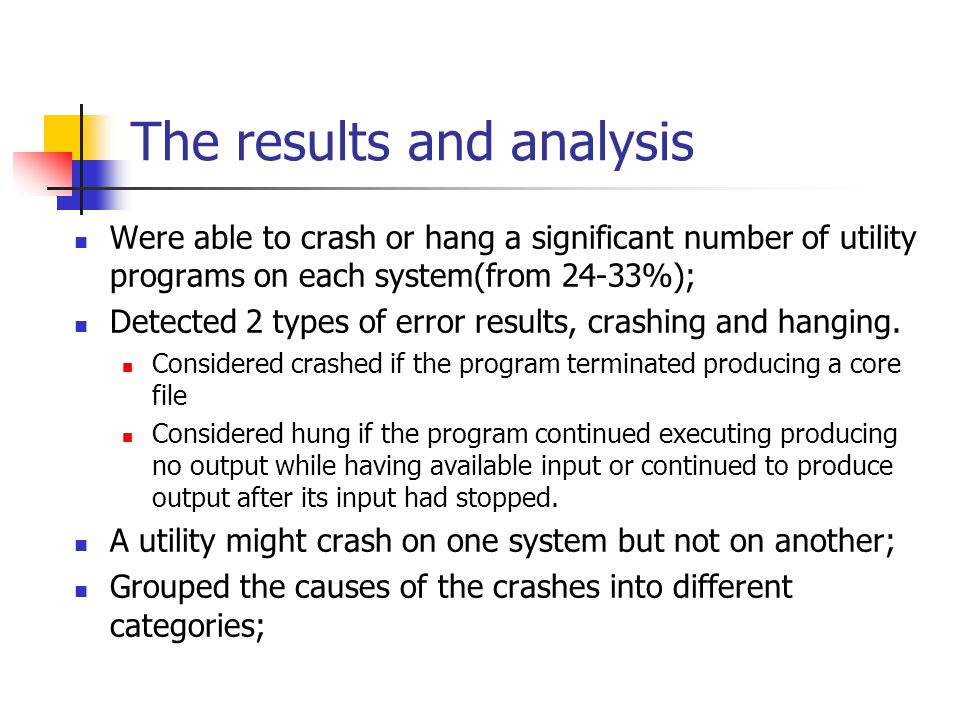 The results and analysis Were able to crash or hang a significant number of utility programs on each system(from 24-33%); Detected 2 types of error results, crashing and hanging.