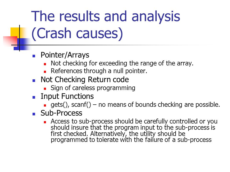 The results and analysis (Crash causes) Pointer/Arrays Not checking for exceeding the range of the array.