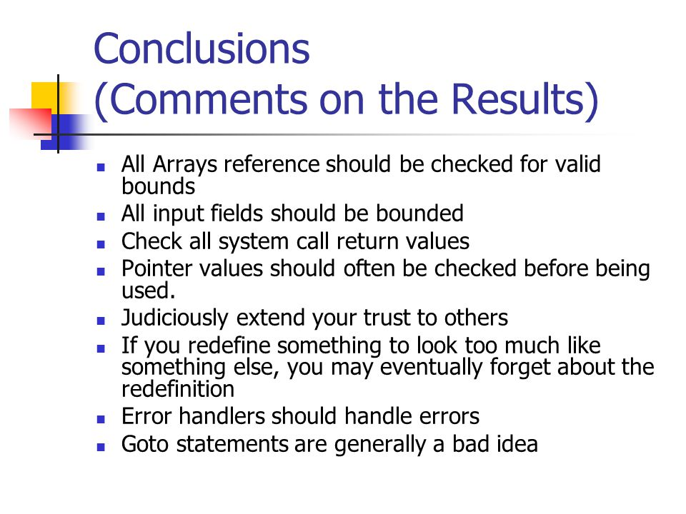 Conclusions (Comments on the Results) All Arrays reference should be checked for valid bounds All input fields should be bounded Check all system call return values Pointer values should often be checked before being used.