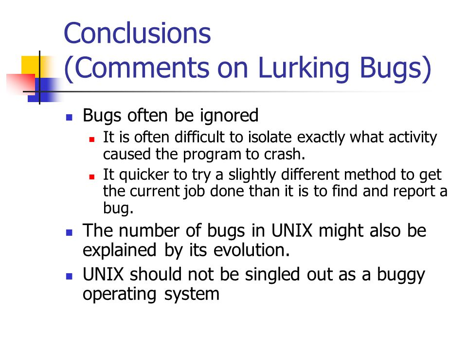 Conclusions (Comments on Lurking Bugs) Bugs often be ignored It is often difficult to isolate exactly what activity caused the program to crash.