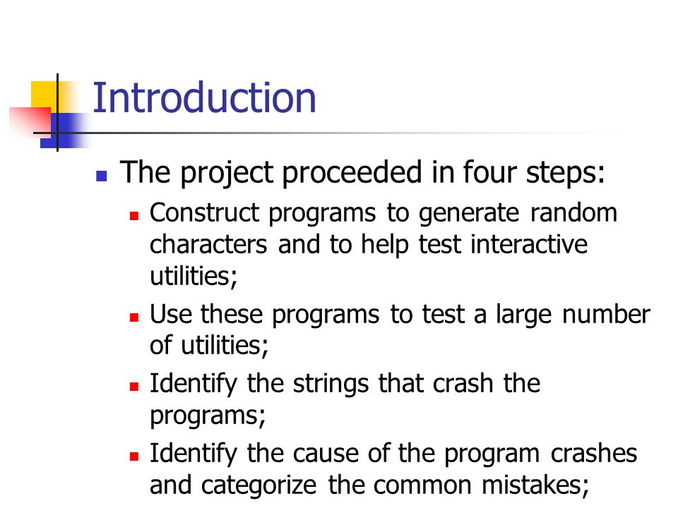 Introduction The project proceeded in four steps: Construct programs to generate random characters and to help test interactive utilities; Use these programs to test a large number of utilities; Identify the strings that crash the programs; Identify the cause of the program crashes and categorize the common mistakes;