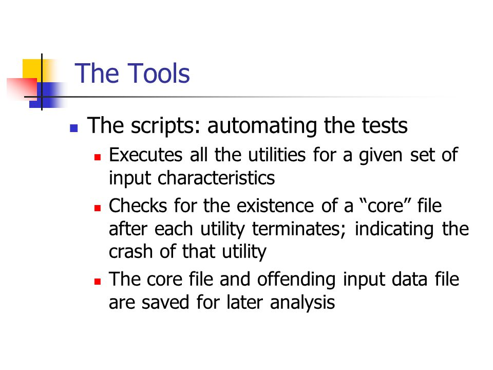 The Tools The scripts: automating the tests Executes all the utilities for a given set of input characteristics Checks for the existence of a core file after each utility terminates; indicating the crash of that utility The core file and offending input data file are saved for later analysis
