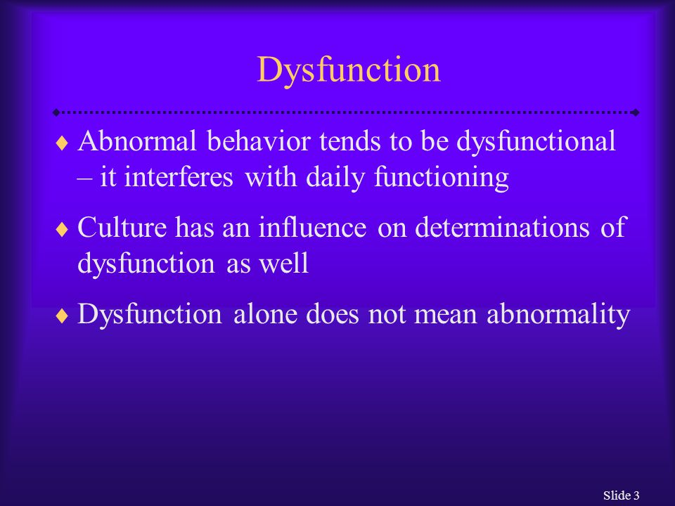 Slide 3 Dysfunction  Abnormal behavior tends to be dysfunctional – it interferes with daily functioning  Culture has an influence on determinations of dysfunction as well  Dysfunction alone does not mean abnormality