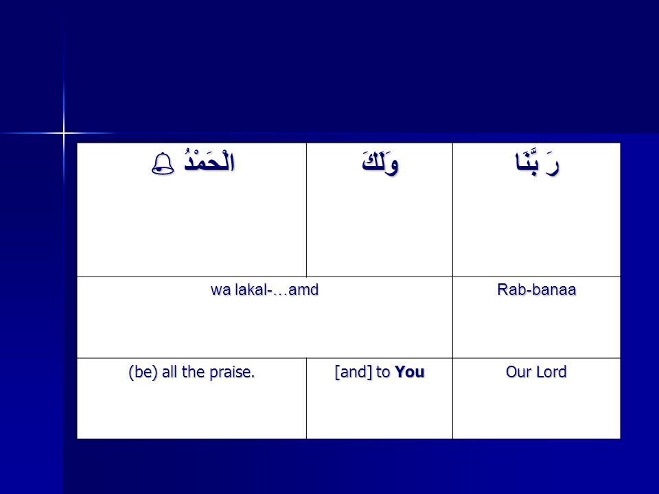 رَ بَّنَا وَلَكَ الْحَمْدُ  Rab-banaa wa lakal-…amd Our Lord [and] to You (be) all the praise.