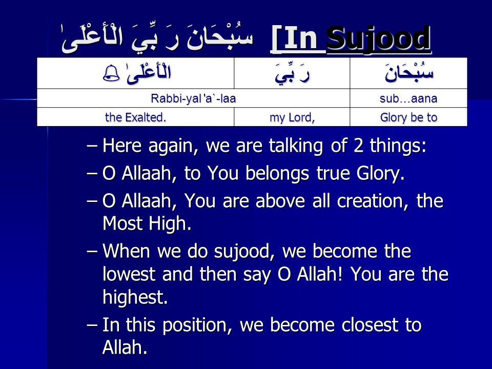 سُبْحَانَ رَ بِّيَ الْأَعْلَىٰ [In Sujood – Prostration] –Here again, we are talking of 2 things: –O Allaah, to You belongs true Glory.
