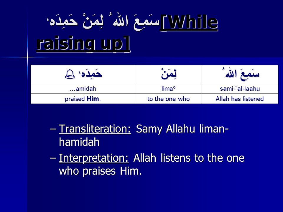 سَمِعَ الله ُ لِمَنْ حَمِدَه ، [While raising up] –Transliteration: Samy Allahu liman- hamidah –Interpretation: Allah listens to the one who praises Him.