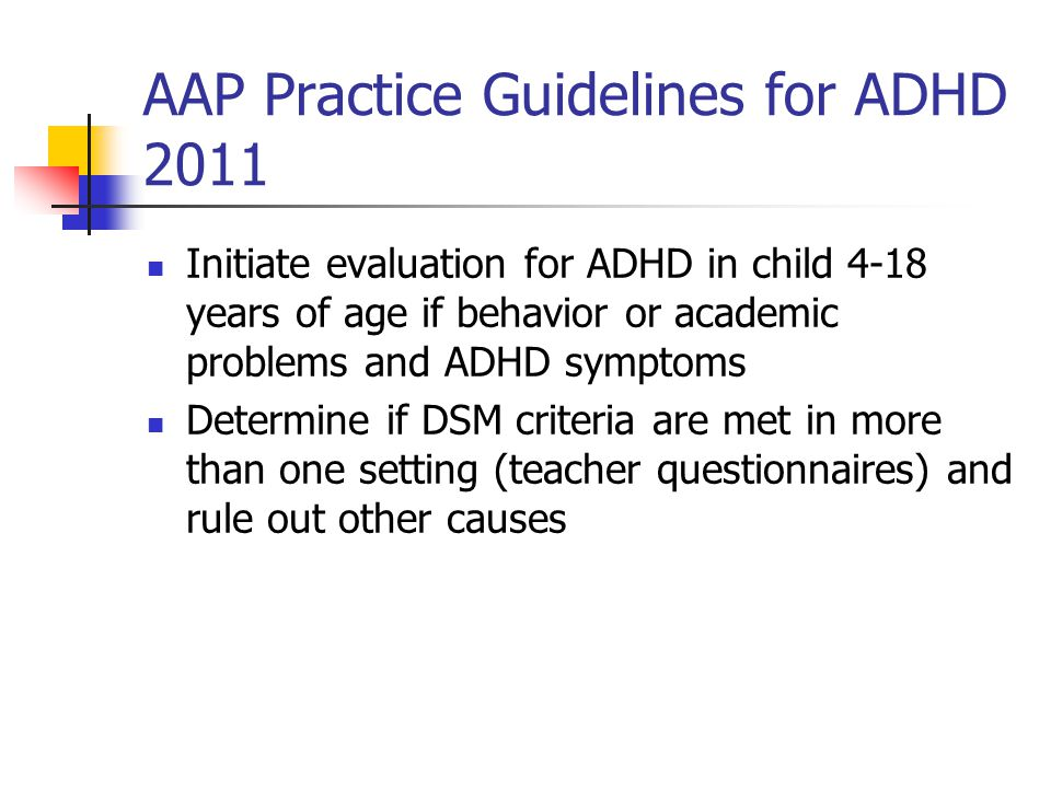 AAP guidelines for ADHD Assess for co-existing conditions – Emotional/behavioral (anxiety, depression, ODD, conduct disorders) Developmental (learning, language, etc.) Physical (sleep apnea, tics, etc.)