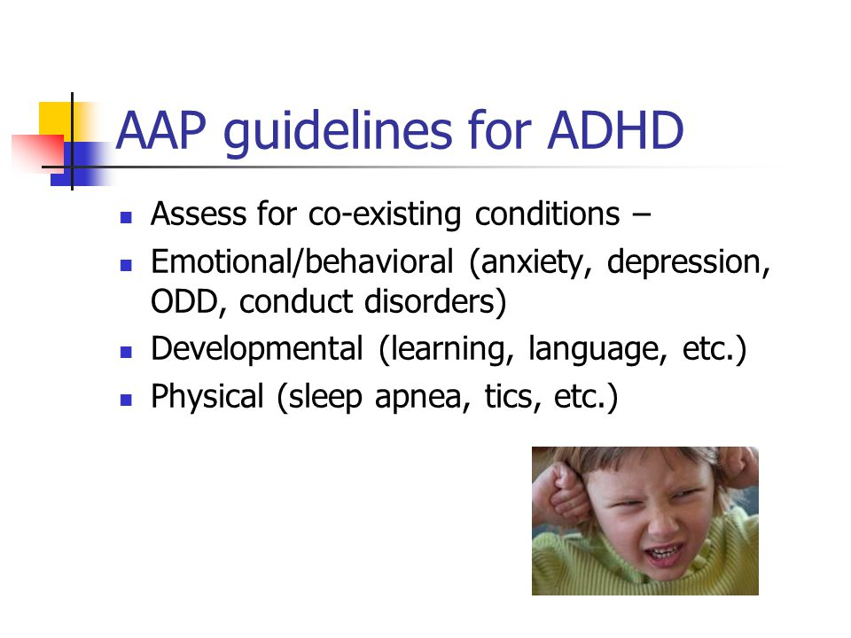 AAP Guidelines for ADHD Treat ADHD as a chronic condition using principles of chronic care model and medical home Titrate medication to achieve maximal benefit with minimal side effects