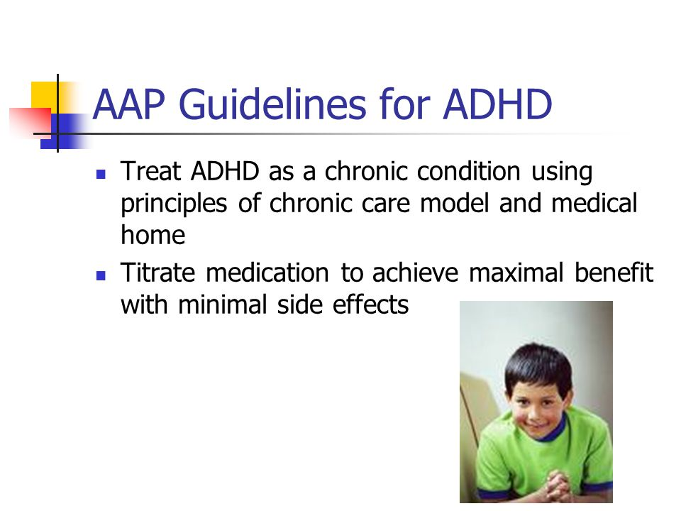 AAP guidelines for preschoolers Addresses evaluation and management of 4 and 5 year olds with ADHD symptoms Recommends behavior management counseling and placement in structured setting Allows for stimulant treatment if above isn't sufficient