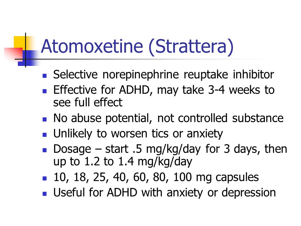Atomoxetine (Strattera)- side effects Somnolence – can give in evening or divide dose Anorexia, GI upset, weight loss – give with food, divide dose Dizziness Rare risk of liver disease Increased risk of suicidal ideation.4%