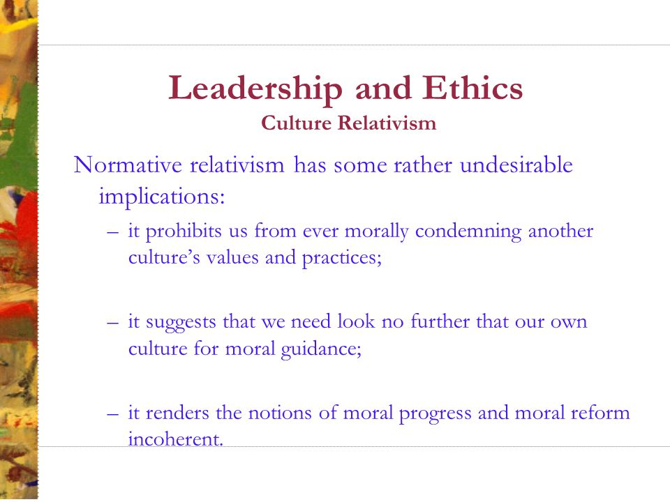 Leadership and Ethics Culture Relativism Normative relativism has some rather undesirable implications: –it prohibits us from ever morally condemning another culture's values and practices; –it suggests that we need look no further that our own culture for moral guidance; –it renders the notions of moral progress and moral reform incoherent.