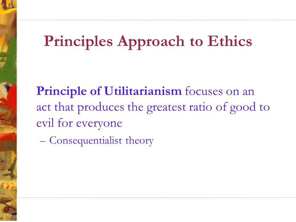 Principles Approach to Ethics Principle of Utilitarianism focuses on an act that produces the greatest ratio of good to evil for everyone –Consequentialist theory