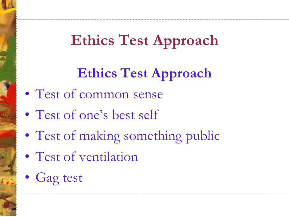 Ethics Test Approach Test of common sense Test of one's best self Test of making something public Test of ventilation Gag test