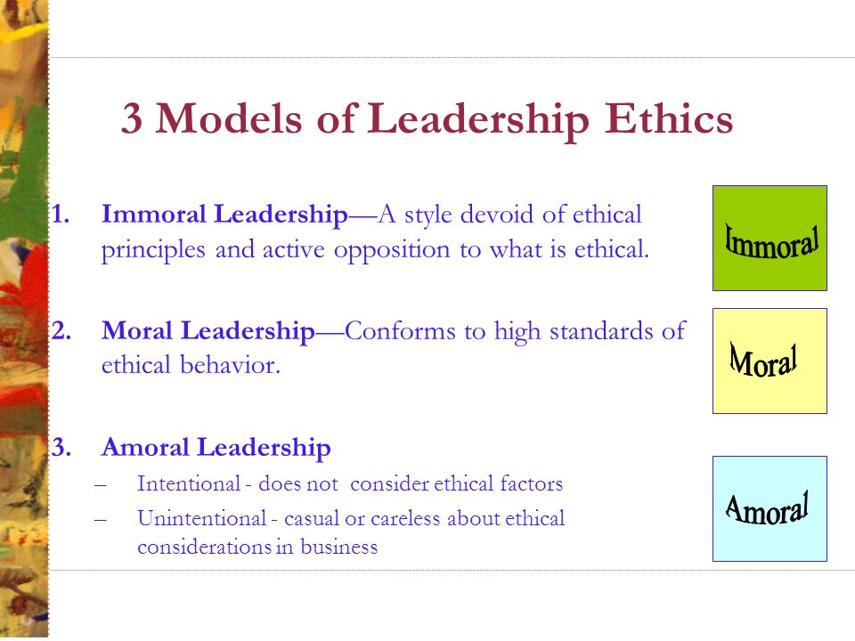 3 Models of Leadership Ethics 1.Immoral Leadership—A style devoid of ethical principles and active opposition to what is ethical.