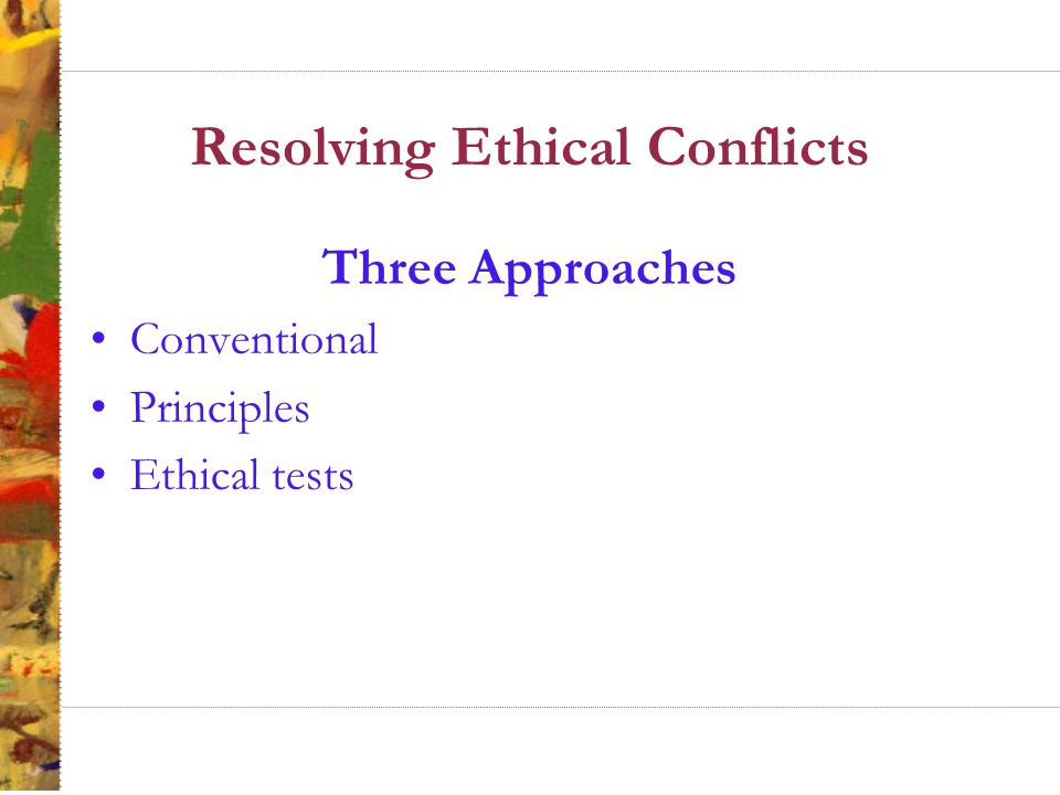 Conventional Approach to Ethics Conventional approach to ethics involves a comparison of a decision or practice to prevailing societal norms –Pitfall: ethical relativism Decision or Practice Prevailing Norms