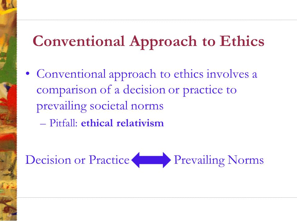 Principles Approach to Ethics Principle of caring focuses on a person as a relational (cooperative) and not as an individual –Feminist theory Virtue ethics focuses on individuals becoming imbued with virtues –Aristotle and Plato