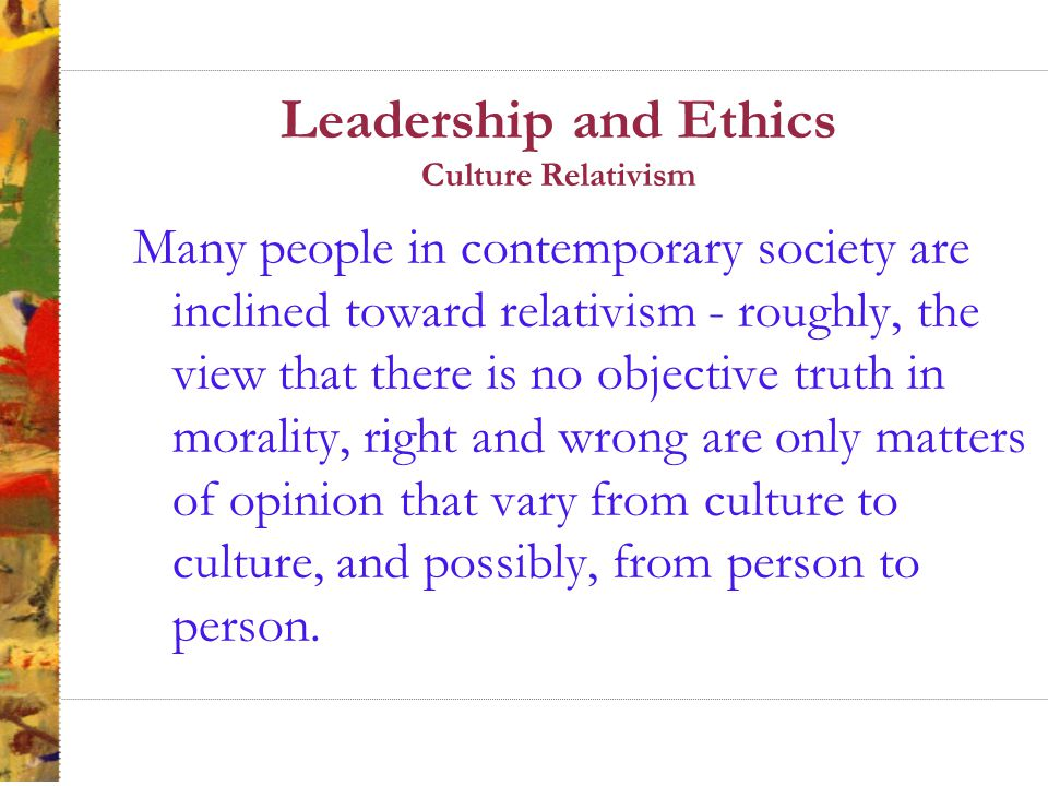 Leadership and Ethics Culture Relativism Descriptive relativism claims that members of different cultures have different moral beliefs.