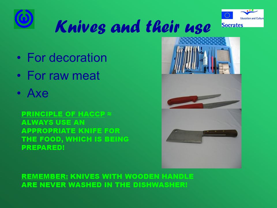 Knives and their use For decoration For raw meat Axe PRINCIPLE OF HACCP ≈ ALWAYS USE AN APPROPRIATE KNIFE FOR THE FOOD, WHICH IS BEING PREPARED.