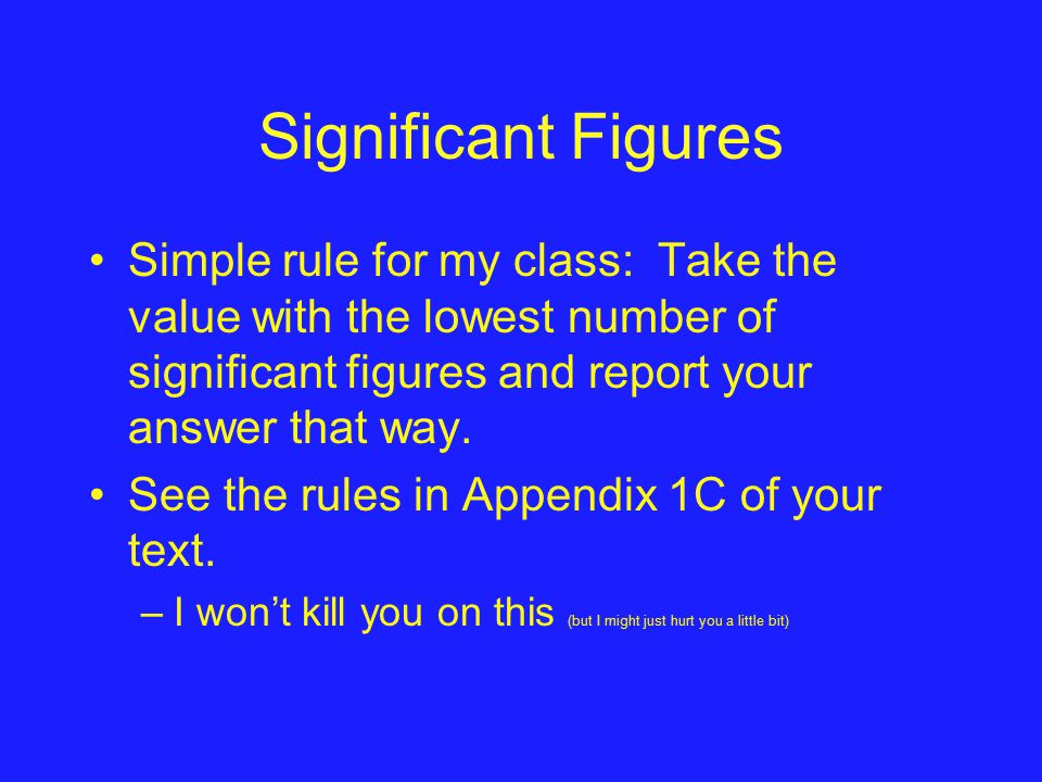 Significant Figures Simple rule for my class: Take the value with the lowest number of significant figures and report your answer that way.