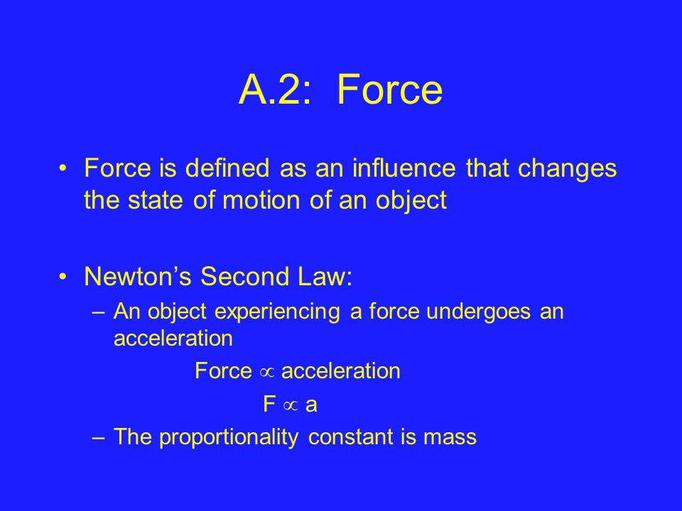 A.2: Force Force is defined as an influence that changes the state of motion of an object Newton's Second Law: –An object experiencing a force undergoes an acceleration Force  acceleration F  a –The proportionality constant is mass