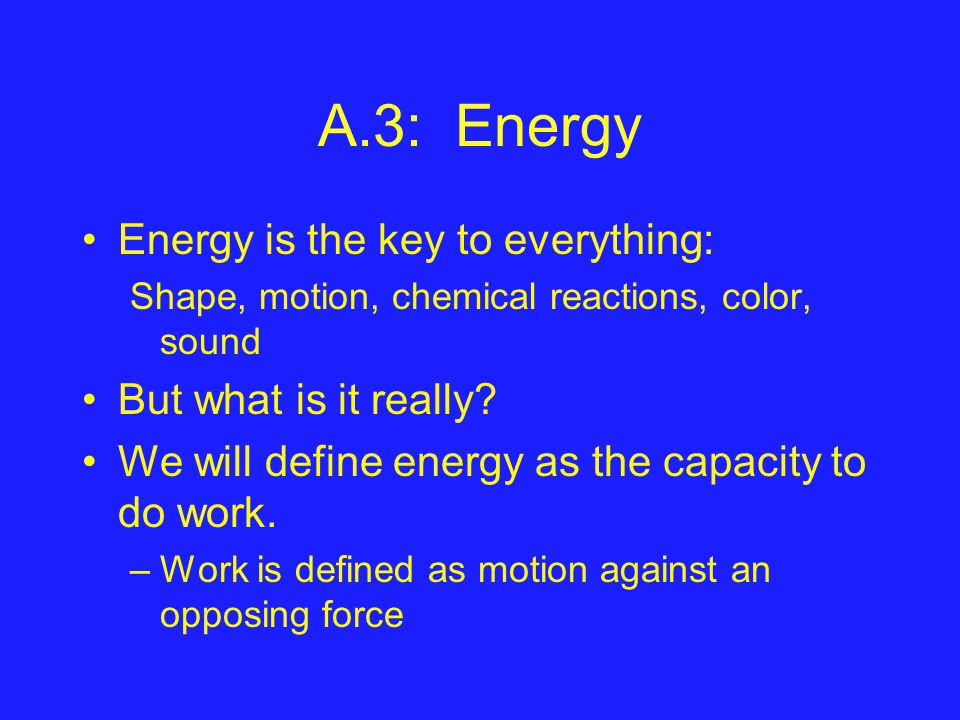 A.3: Energy Energy is the key to everything: Shape, motion, chemical reactions, color, sound But what is it really.
