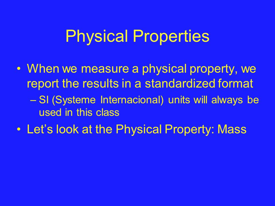 Physical Properties When we measure a physical property, we report the results in a standardized format –SI (Systeme Internacional) units will always be used in this class Let's look at the Physical Property: Mass