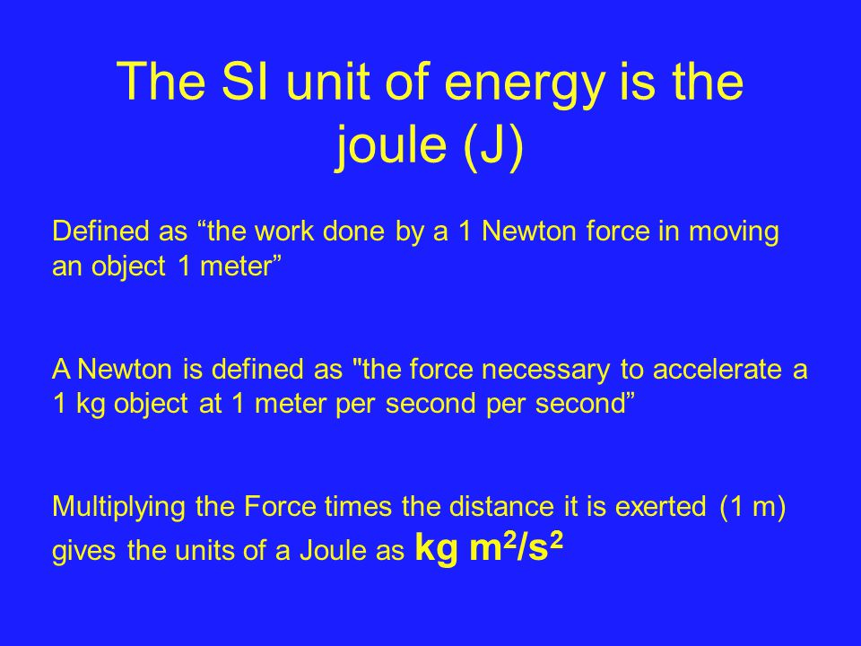 The SI unit of energy is the joule (J) Defined as the work done by a 1 Newton force in moving an object 1 meter A Newton is defined as the force necessary to accelerate a 1 kg object at 1 meter per second per second Multiplying the Force times the distance it is exerted (1 m) gives the units of a Joule as kg m 2 /s 2