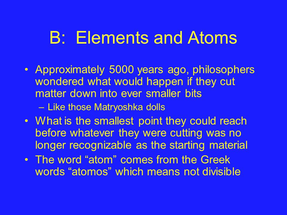 B: Elements and Atoms Approximately 5000 years ago, philosophers wondered what would happen if they cut matter down into ever smaller bits –Like those Matryoshka dolls What is the smallest point they could reach before whatever they were cutting was no longer recognizable as the starting material The word atom comes from the Greek words atomos which means not divisible