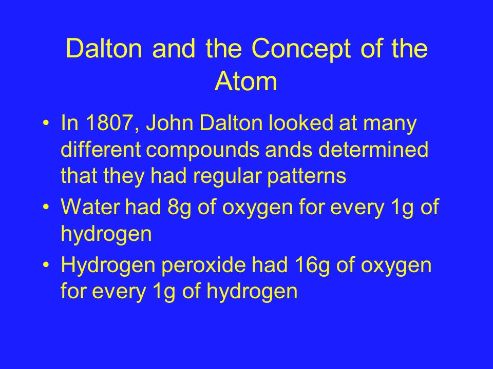 Dalton and the Concept of the Atom In 1807, John Dalton looked at many different compounds ands determined that they had regular patterns Water had 8g of oxygen for every 1g of hydrogen Hydrogen peroxide had 16g of oxygen for every 1g of hydrogen