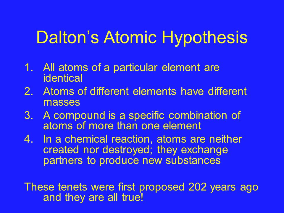 Dalton's Atomic Hypothesis 1.All atoms of a particular element are identical 2.Atoms of different elements have different masses 3.A compound is a specific combination of atoms of more than one element 4.In a chemical reaction, atoms are neither created nor destroyed; they exchange partners to produce new substances These tenets were first proposed 202 years ago and they are all true!