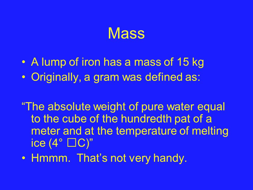 Mass It is now defined as on thousandth of a kilogram (the SI unit of mass) –In Sevres, France, there is a block of platinum/iridium alloy that is the standard mass of 1 kilogram –All other 1kg blocks in the world come from this mass template.